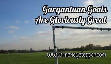 Gargantuan Goals Are Gloriously Great